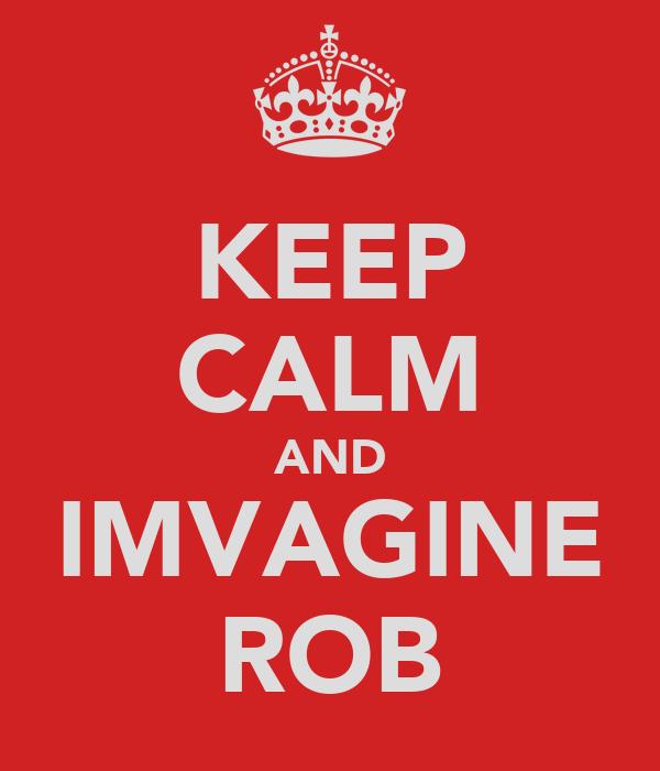 KEEP CALM AND IMVAGINE ROB