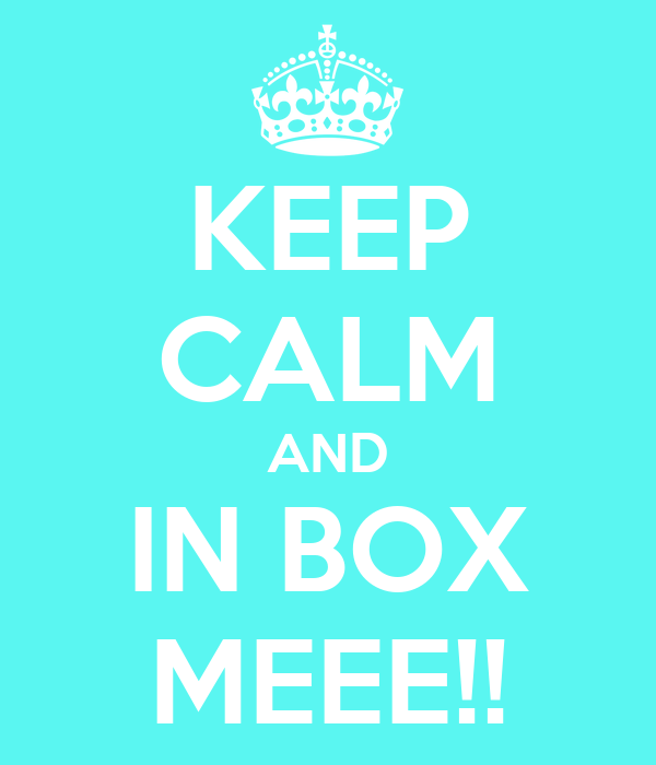 KEEP CALM AND IN BOX MEEE!!
