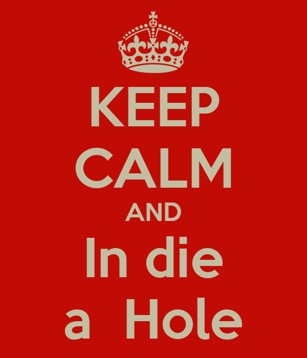 KEEP CALM AND In die a  Hole