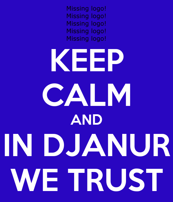KEEP CALM AND IN DJANUR WE TRUST