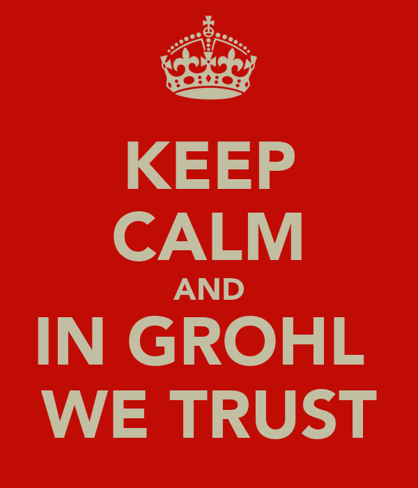 KEEP CALM AND IN GROHL  WE TRUST