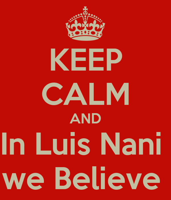 KEEP CALM AND In Luis Nani  we Believe