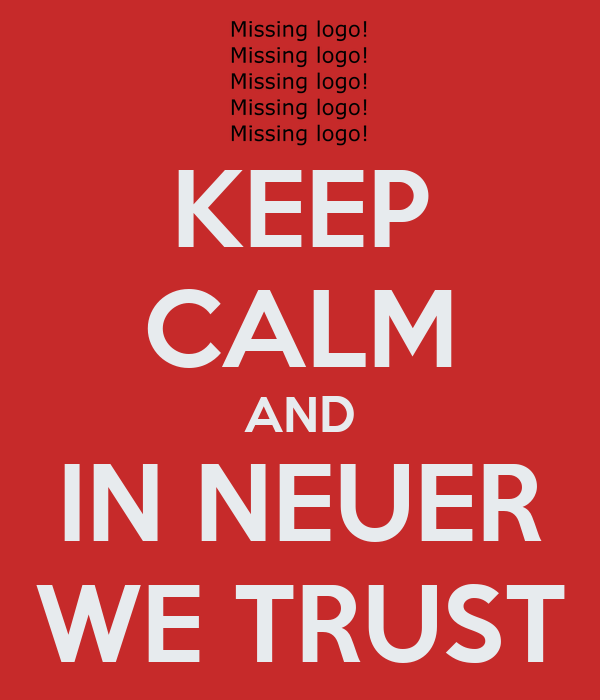 KEEP CALM AND IN NEUER WE TRUST