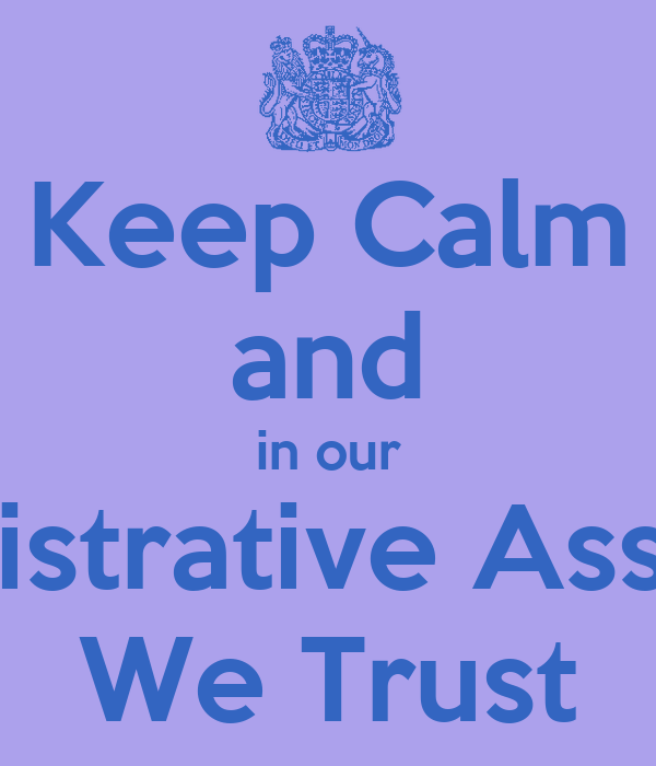 Keep Calm and in our Administrative Assistants We Trust