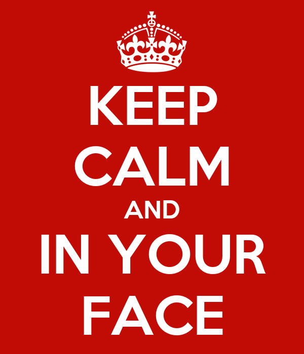 KEEP CALM AND IN YOUR FACE