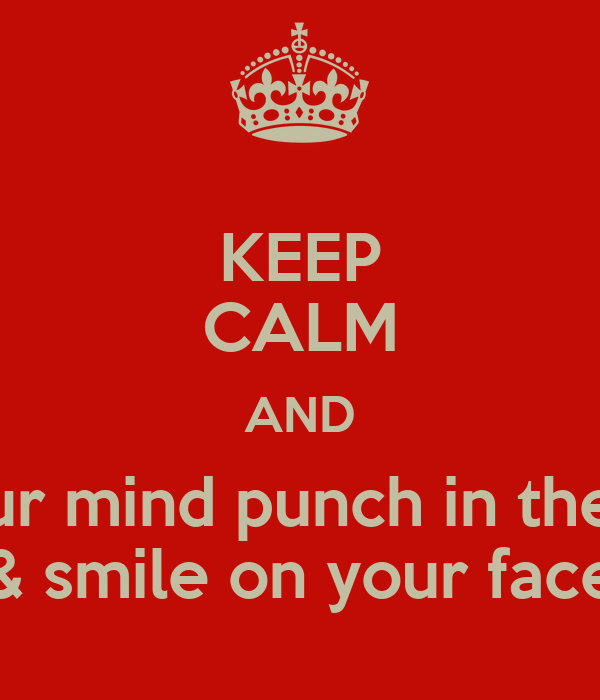 Keep Calm And In Your Mind Punch In The Face Smile On Your Face