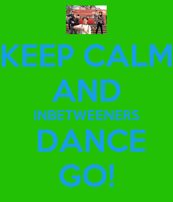 KEEP CALM AND INBETWEENERS  DANCE GO!