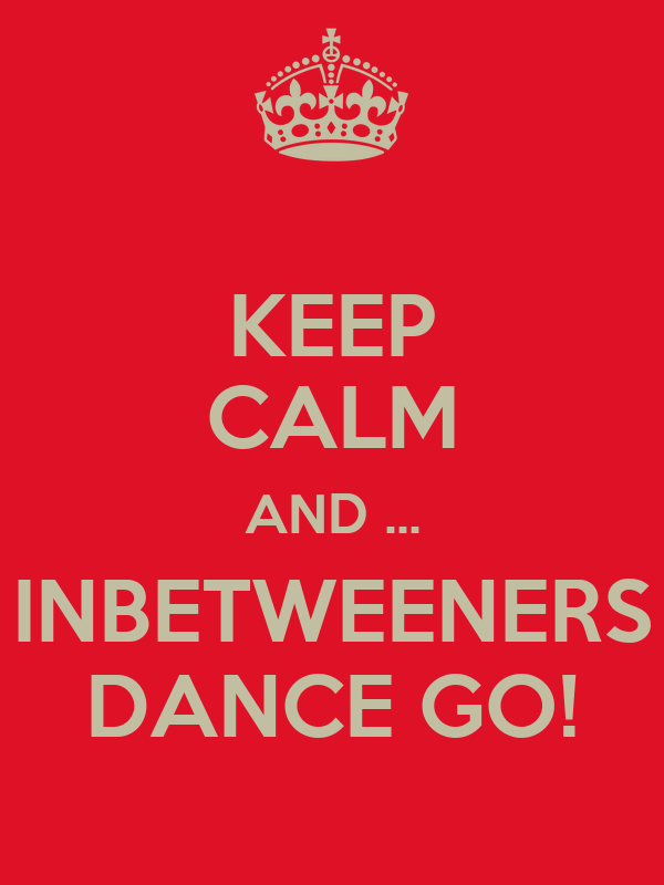 KEEP CALM AND ... INBETWEENERS DANCE GO!