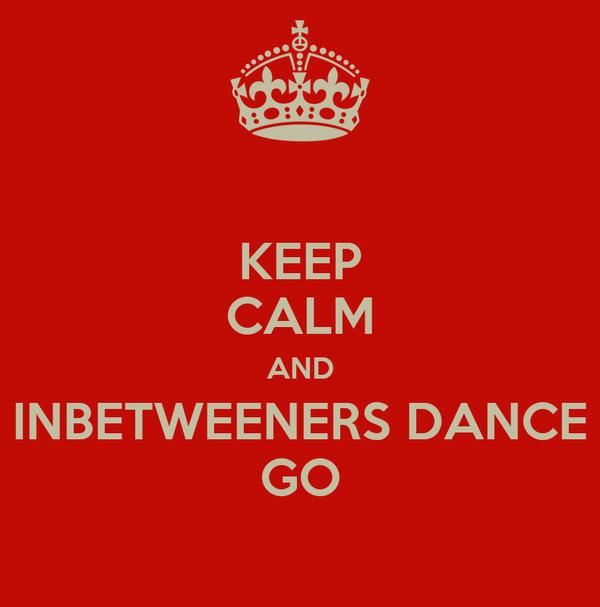 KEEP CALM AND INBETWEENERS DANCE GO