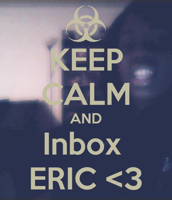 KEEP CALM AND Inbox  ERIC <3