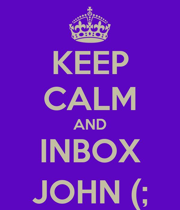 KEEP CALM AND INBOX JOHN (;