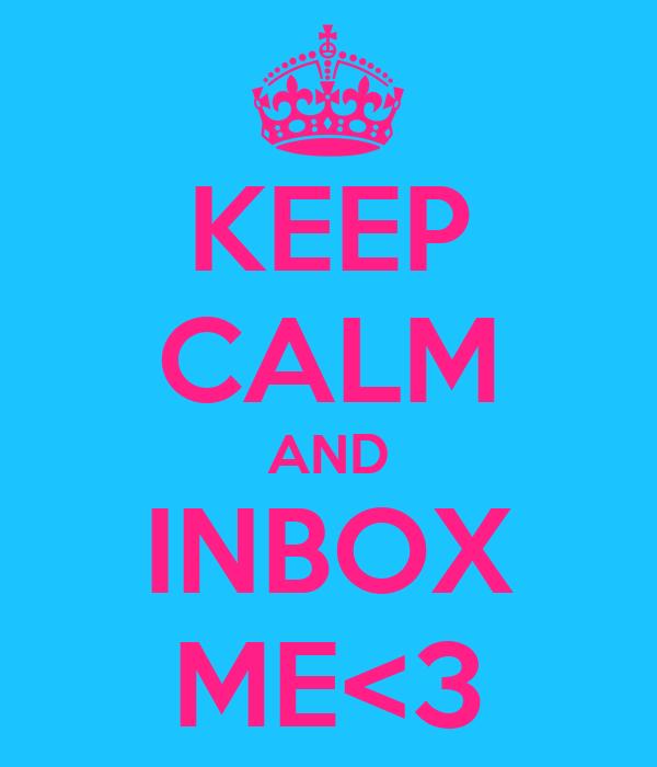 KEEP CALM AND INBOX ME<3