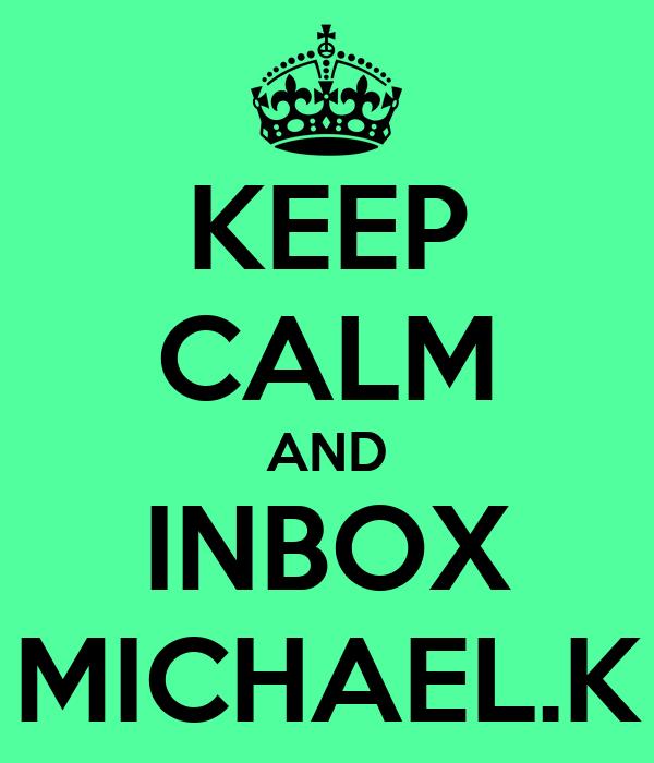 KEEP CALM AND INBOX MICHAEL.K