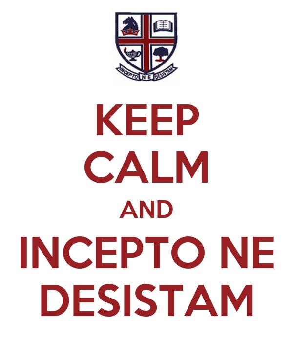 KEEP CALM AND INCEPTO NE DESISTAM
