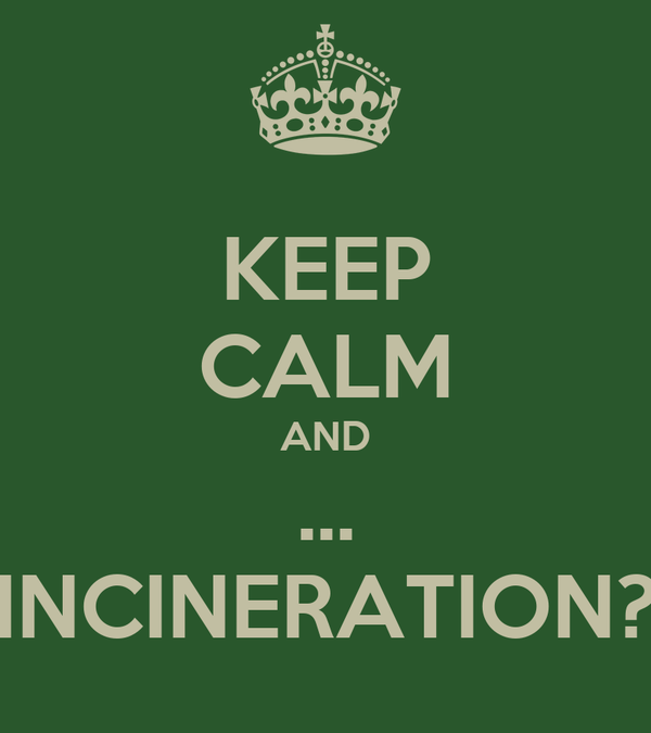 KEEP CALM AND ... INCINERATION?