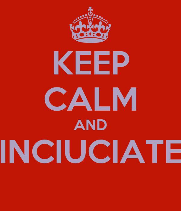KEEP CALM AND INCIUCIATE
