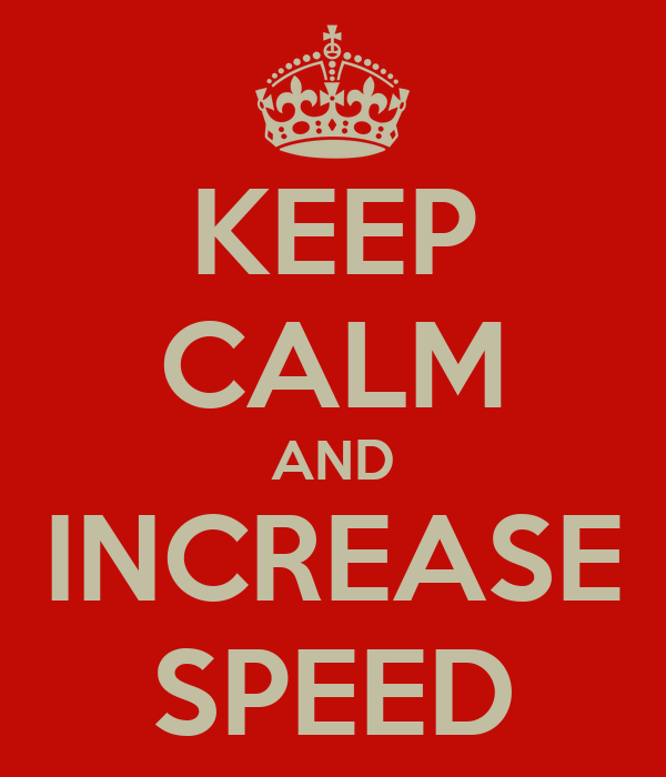 KEEP CALM AND INCREASE SPEED