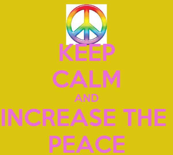 KEEP CALM AND INCREASE THE  PEACE