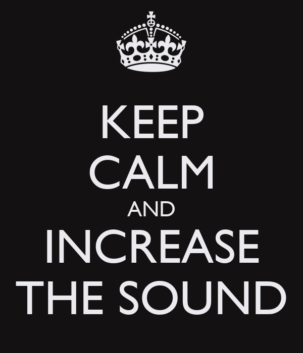 KEEP CALM AND INCREASE THE SOUND