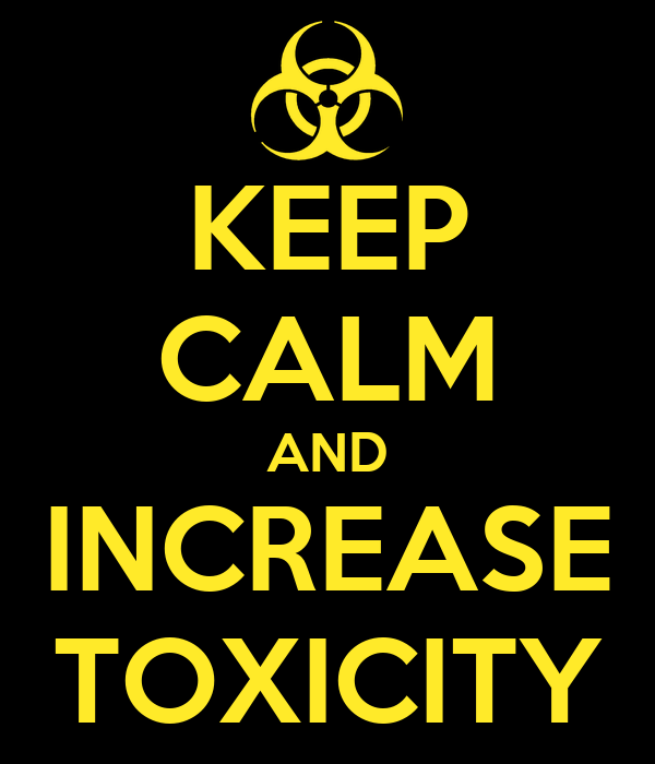 KEEP CALM AND INCREASE TOXICITY