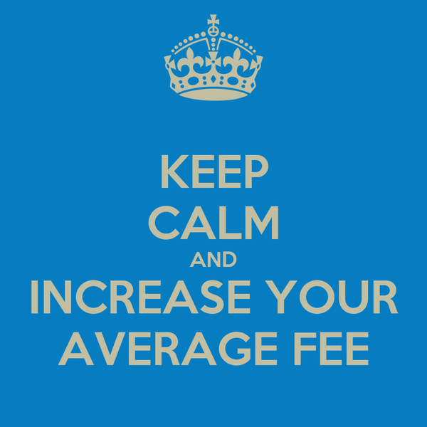 KEEP CALM AND INCREASE YOUR AVERAGE FEE