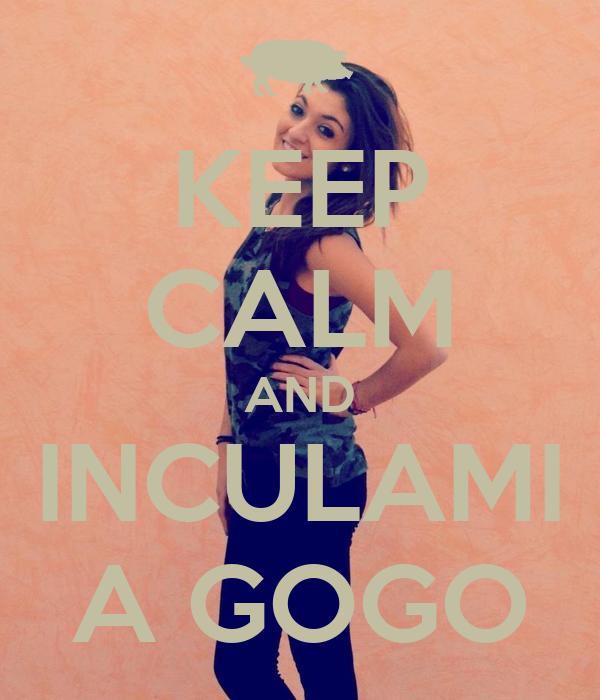 KEEP CALM AND INCULAMI A GOGO