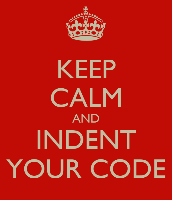 KEEP CALM AND INDENT YOUR CODE