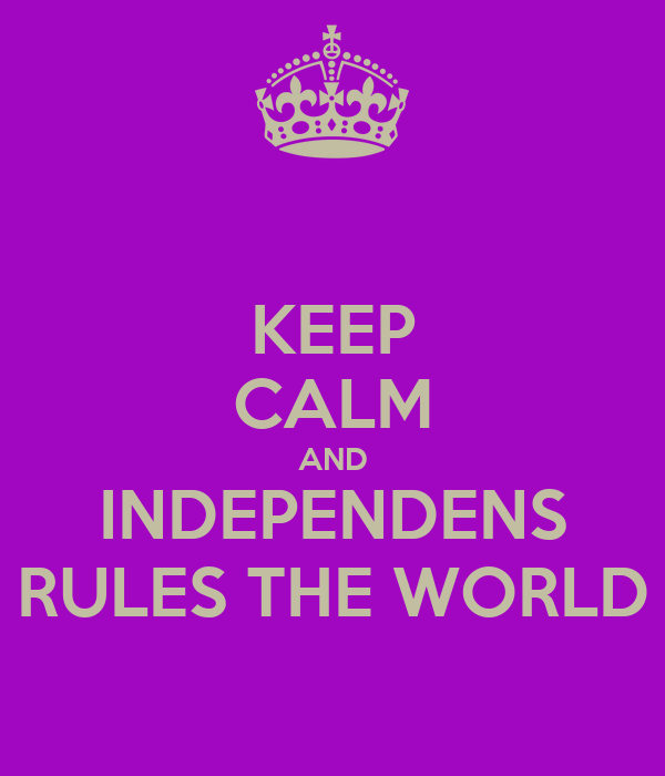 KEEP CALM AND INDEPENDENS RULES THE WORLD