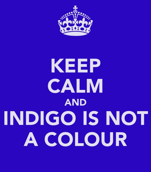KEEP CALM AND INDIGO IS NOT A COLOUR