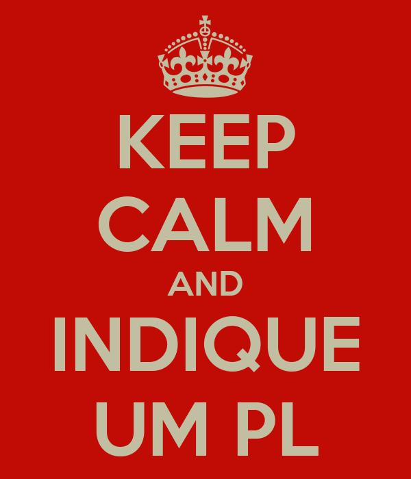KEEP CALM AND INDIQUE UM PL