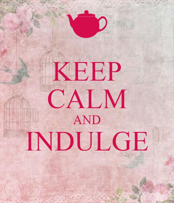 KEEP CALM AND INDULGE