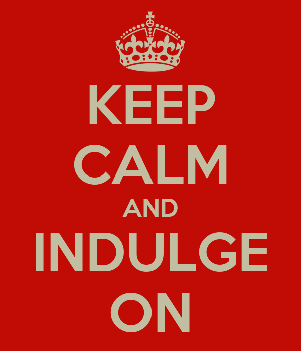 KEEP CALM AND INDULGE ON