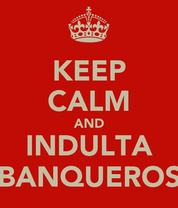 KEEP CALM AND INDULTA BANQUEROS