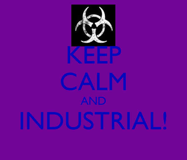 KEEP CALM AND INDUSTRIAL!