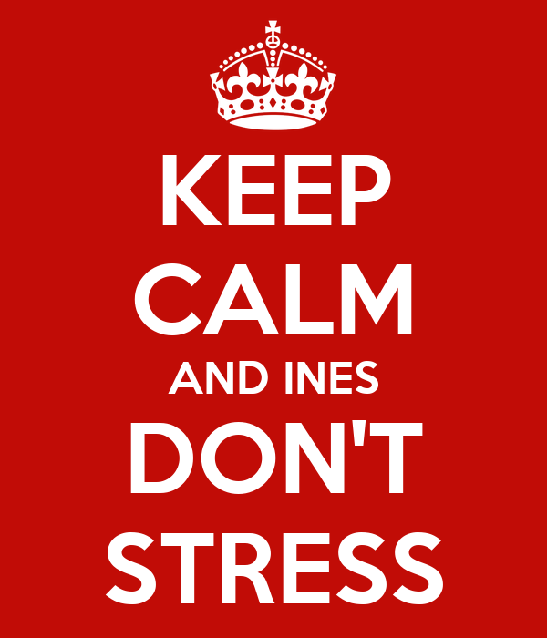 KEEP CALM AND INES DON'T STRESS