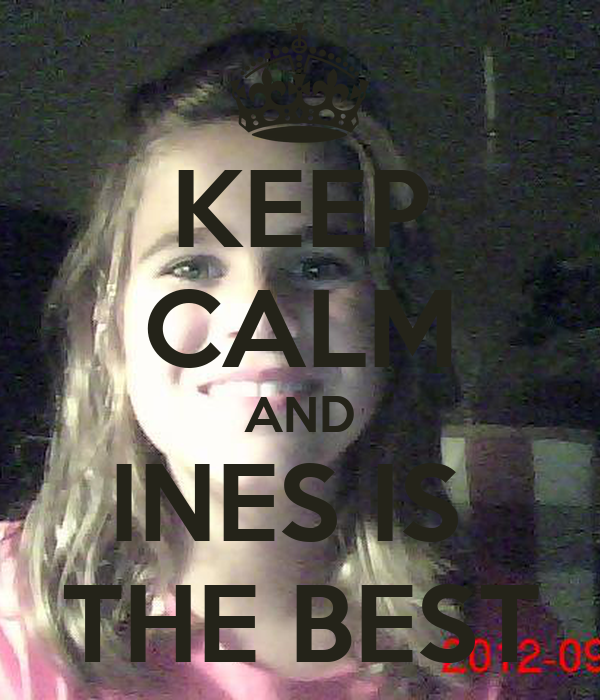 KEEP CALM AND INES IS  THE BEST