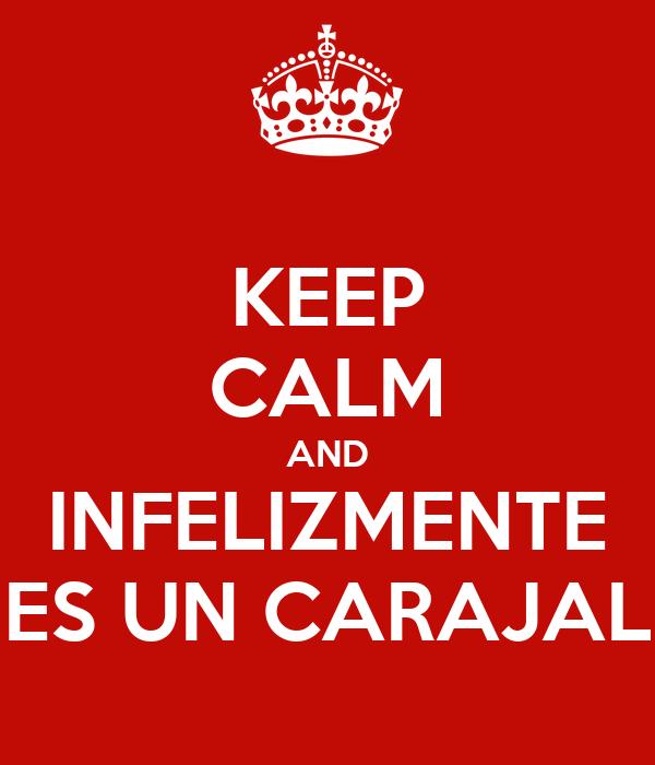 KEEP CALM AND INFELIZMENTE ES UN CARAJAL