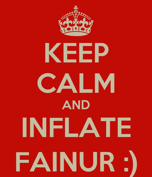 KEEP CALM AND INFLATE FAINUR :)