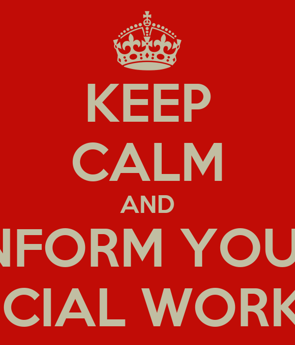 KEEP CALM AND INFORM YOUR SOCIAL WORKER