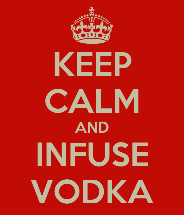 KEEP CALM AND INFUSE VODKA