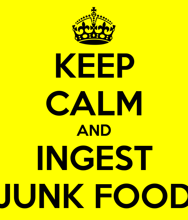 KEEP CALM AND INGEST JUNK FOOD