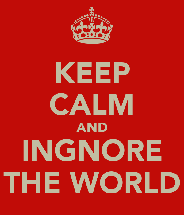 KEEP CALM AND INGNORE THE WORLD