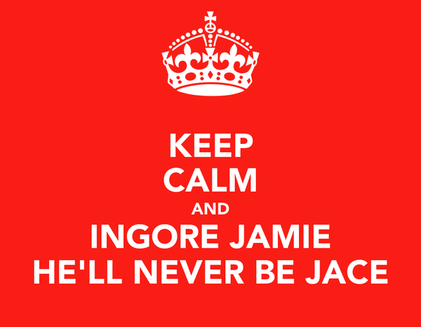 KEEP CALM AND INGORE JAMIE HE'LL NEVER BE JACE
