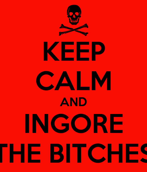 KEEP CALM AND INGORE THE BITCHES