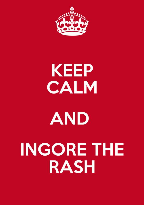 KEEP CALM AND  INGORE THE RASH