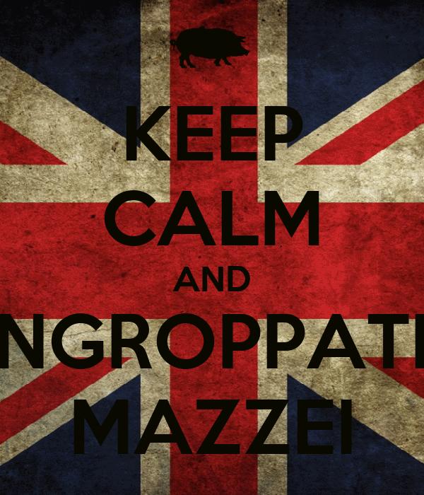 KEEP CALM AND INGROPPATI  MAZZEI