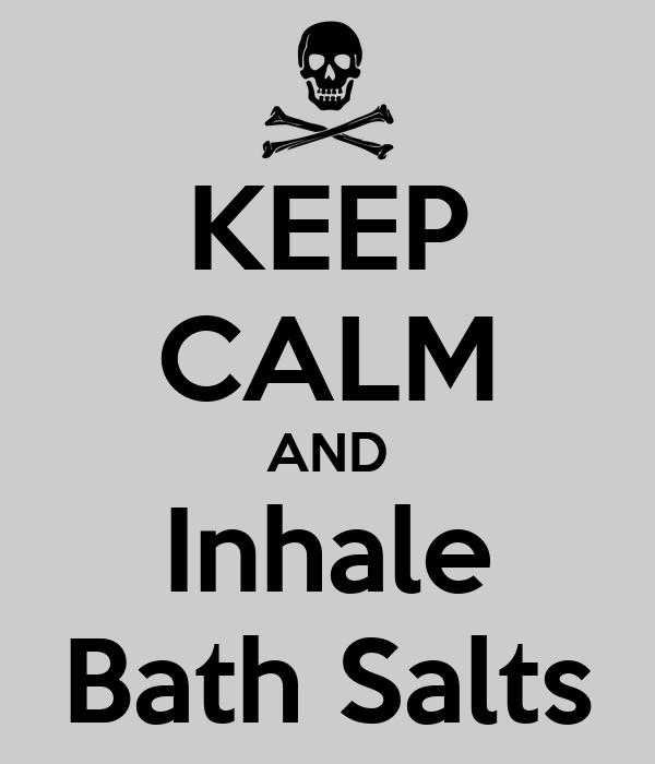 KEEP CALM AND Inhale Bath Salts