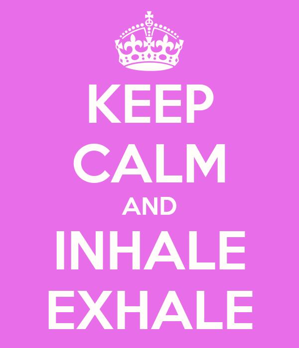 KEEP CALM AND INHALE EXHALE