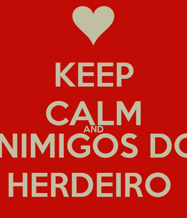 KEEP CALM AND  INIMIGOS DO  HERDEIRO