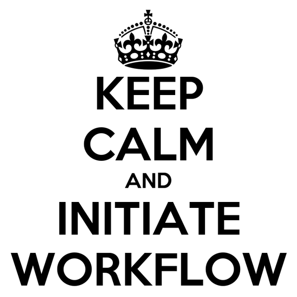 KEEP CALM AND INITIATE WORKFLOW